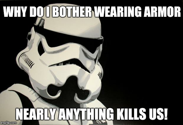 Star Wars meme... | WHY DO I BOTHER WEARING ARMOR NEARLY ANYTHING KILLS US! | image tagged in stormtroopers be like,stormtrooper,bad luck stormtrooper,star wars,star wars meme,funny | made w/ Imgflip meme maker