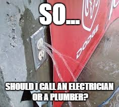 Umm Little Help? | SO... SHOULD I CALL AN ELECTRICIAN OR A PLUMBER? | image tagged in water,funny,electric | made w/ Imgflip meme maker
