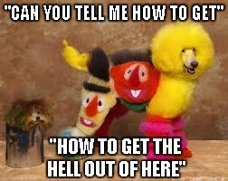 "Seriously people, who does this to their dog? | ""CAN YOU TELL ME HOW TO GET"" ""HOW TO GET THE HELL OUT OF HERE"" 