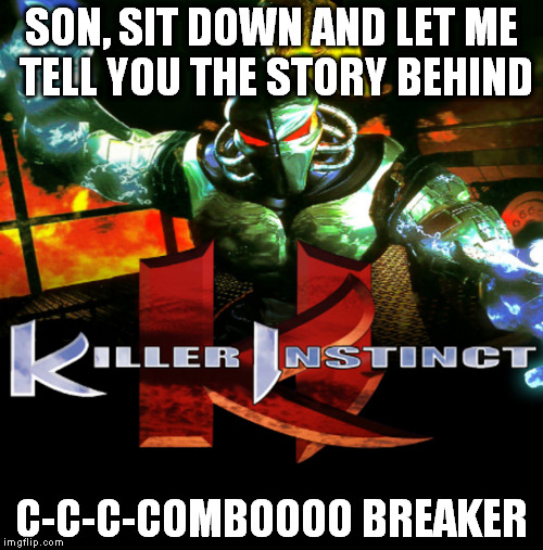 Many don't know | SON, SIT DOWN AND LET ME TELL YOU THE STORY BEHIND C-C-C-COMBOOOO BREAKER | image tagged in memes,combo,killer instinct | made w/ Imgflip meme maker