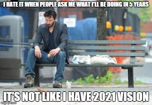 Sad Keanu | I HATE IT WHEN PEOPLE ASK ME WHAT I'LL BE DOING IN 5 YEARS IT'S NOT LIKE I HAVE 2021 VISION | image tagged in memes,sad keanu | made w/ Imgflip meme maker
