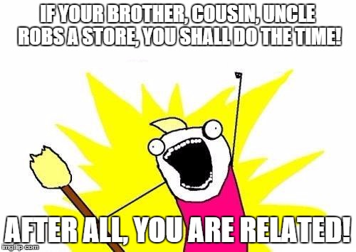 white guilt-same logic | IF YOUR BROTHER, COUSIN, UNCLE ROBS A STORE, YOU SHALL DO THE TIME! AFTER ALL, YOU ARE RELATED! | image tagged in memes,x all the y,white guilt | made w/ Imgflip meme maker