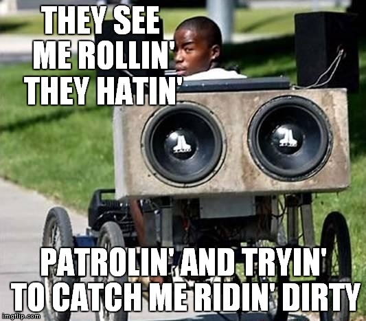 Never catch me ridin' dirty | THEY SEE ME ROLLIN' THEY HATIN' PATROLIN' AND TRYIN' TO CATCH ME RIDIN' DIRTY | image tagged in riding,loud bass,funny | made w/ Imgflip meme maker