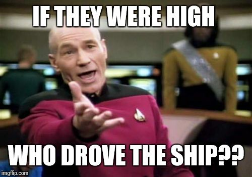 Picard Wtf Meme | IF THEY WERE HIGH WHO DROVE THE SHIP?? | image tagged in memes,picard wtf | made w/ Imgflip meme maker