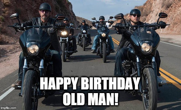 Happy Birthday Old Man! | HAPPY BIRTHDAY OLD MAN! | image tagged in soa,sons of anarchy | made w/ Imgflip meme maker