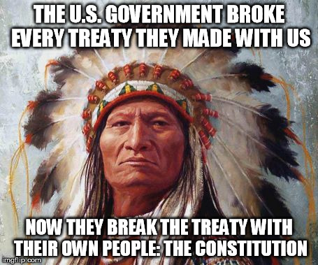 the sad truth... | THE U.S. GOVERNMENT BROKE EVERY TREATY THEY MADE WITH US NOW THEY BREAK THE TREATY WITH THEIR OWN PEOPLE: THE CONSTITUTION | image tagged in chief sitting bull,politics,constitution,law | made w/ Imgflip meme maker