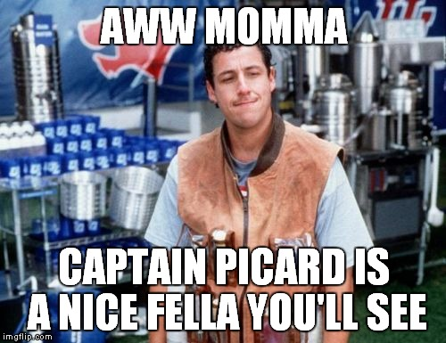 AWW MOMMA CAPTAIN PICARD IS A NICE FELLA YOU'LL SEE | made w/ Imgflip meme maker