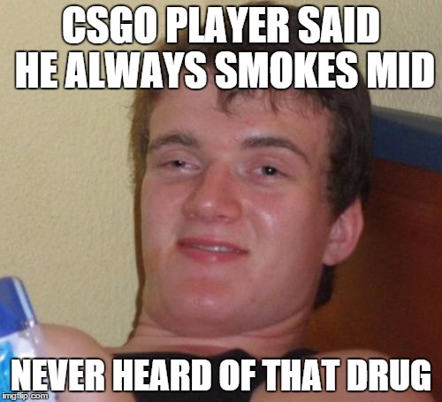 10 Guy Meme | CSGO PLAYER SAID HE ALWAYS SMOKES MID NEVER HEARD OF THAT DRUG | image tagged in memes,10 guy | made w/ Imgflip meme maker