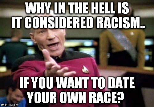 Picard Wtf Meme | WHY IN THE HELL IS IT CONSIDERED RACISM.. IF YOU WANT TO DATE YOUR OWN RACE? | image tagged in memes,picard wtf | made w/ Imgflip meme maker