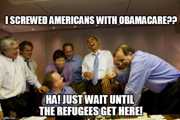 obama laughing | I SCREWED AMERICANS WITH OBAMACARE?? HA! JUST WAIT UNTIL THE REFUGEES GET HERE! | image tagged in obama laughing | made w/ Imgflip meme maker