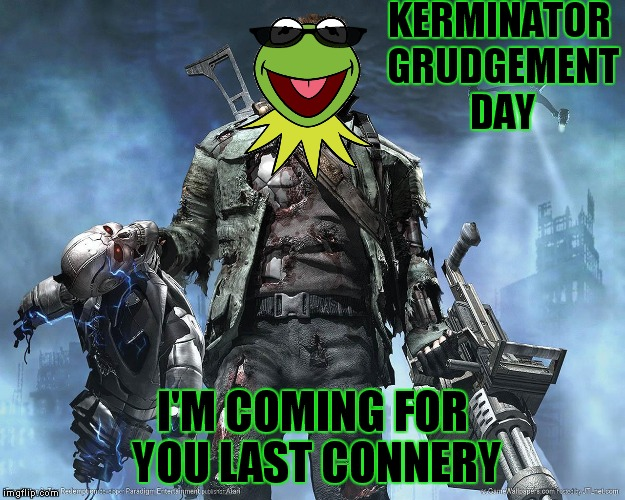 Especially for Invicta103 | KERMINATOR GRUDGEMENT DAY I'M COMING FOR YOU LAST CONNERY | image tagged in kermit vs connery,terminator,meme war,funny | made w/ Imgflip meme maker