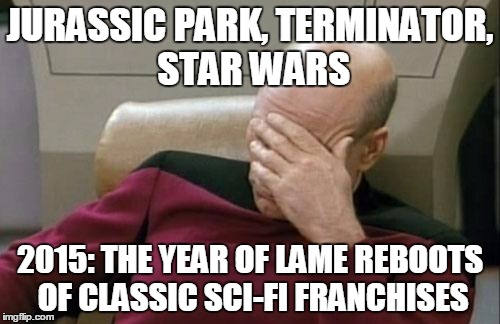 Maybe one good side is that this year's lame attempts will encourage people to appreciate the originals more | JURASSIC PARK, TERMINATOR, STAR WARS 2015: THE YEAR OF LAME REBOOTS OF CLASSIC SCI-FI FRANCHISES | image tagged in memes,captain picard facepalm,jurassic park,jurassic world,terminator,disney killed star wars | made w/ Imgflip meme maker