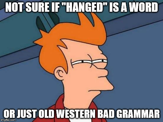 "1st World Problems | NOT SURE IF ""HANGED"" IS A WORD OR JUST OLD WESTERN BAD GRAMMAR 