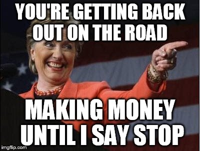 YOU'RE GETTING BACK OUT ON THE ROAD MAKING MONEY UNTIL I SAY STOP | made w/ Imgflip meme maker