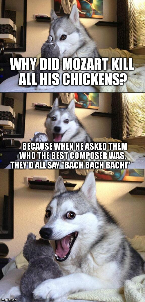 "Bad Pun Dog Meme | WHY DID MOZART KILL ALL HIS CHICKENS? BECAUSE WHEN HE ASKED THEM WHO THE BEST COMPOSER WAS, THEY'D ALL SAY ""BACH BACH BACH!"" 