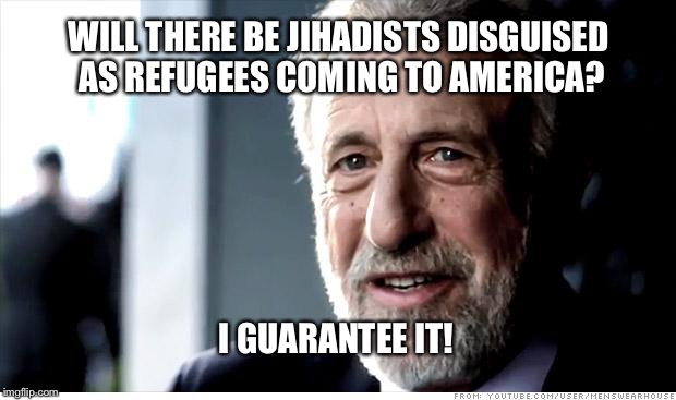 I Guarantee It Meme | WILL THERE BE JIHADISTS DISGUISED AS REFUGEES COMING TO AMERICA? I GUARANTEE IT! | image tagged in memes,i guarantee it | made w/ Imgflip meme maker