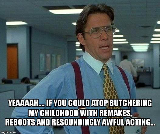 That Would Be Great Meme | YEAAAAH.... IF YOU COULD ATOP BUTCHERING MY CHILDHOOD WITH REMAKES, REBOOTS AND RESOUNDINGLY AWFUL ACTING... | image tagged in memes,that would be great | made w/ Imgflip meme maker