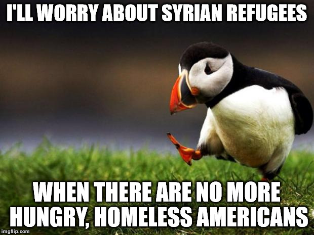Charity begins at home. | I'LL WORRY ABOUT SYRIAN REFUGEES WHEN THERE ARE NO MORE HUNGRY, HOMELESS AMERICANS | image tagged in memes,unpopular opinion puffin | made w/ Imgflip meme maker