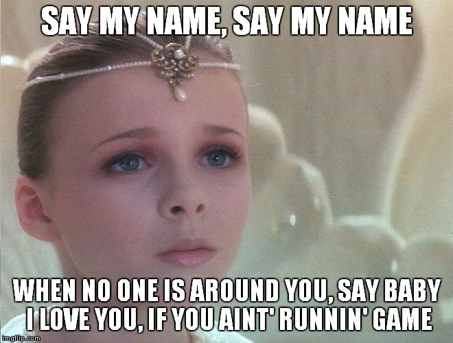 SAY MY NAME, SAY MY NAME WHEN NO ONE IS AROUND YOU, SAY BABY I LOVE YOU, IF YOU AINT' RUNNIN' GAME | made w/ Imgflip meme maker