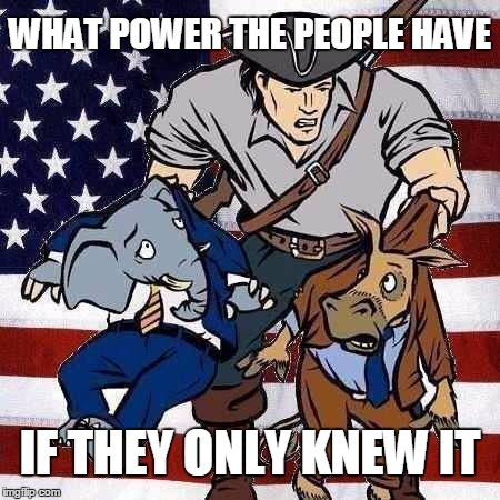 We The People | WHAT POWER THE PEOPLE HAVE IF THEY ONLY KNEW IT | image tagged in politics,patriotism | made w/ Imgflip meme maker