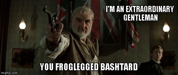 I'M AN EXTRAORDINARY GENTLEMAN YOU FROGLEGGED BASHTARD | made w/ Imgflip meme maker