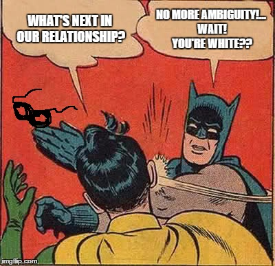 Batman Slapping Robin Meme | WHAT'S NEXT IN OUR RELATIONSHIP? NO MORE AMBIGUITY!... WAIT! YOU'RE WHITE?? | image tagged in memes,batman slapping robin | made w/ Imgflip meme maker