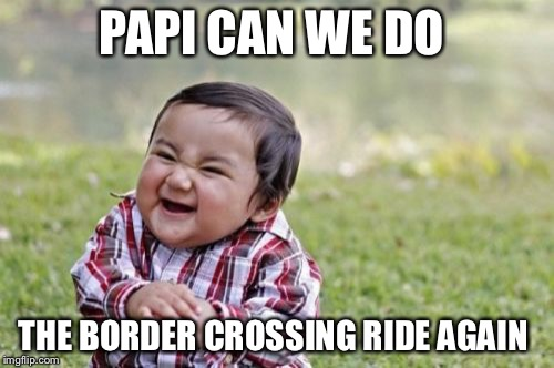 Take The Border Patrol For A Ride Ride | PAPI CAN WE DO THE BORDER CROSSING RIDE AGAIN | image tagged in memes,evil toddler,illegal immigration,border,secure the border,wall | made w/ Imgflip meme maker