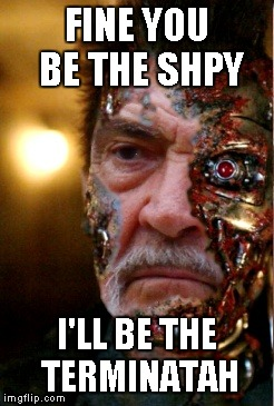 FINE YOU BE THE SHPY I'LL BE THE TERMINATAH | made w/ Imgflip meme maker
