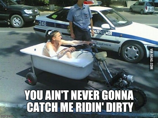 YOU AIN'T NEVER GONNA CATCH ME RIDIN' DIRTY | made w/ Imgflip meme maker