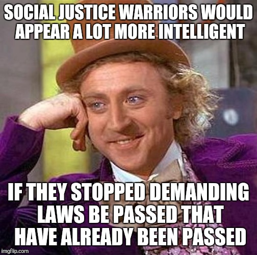 Creepy Condescending Wonka Meme | SOCIAL JUSTICE WARRIORS WOULD APPEAR A LOT MORE INTELLIGENT IF THEY STOPPED DEMANDING LAWS BE PASSED THAT HAVE ALREADY BEEN PASSED | image tagged in memes,creepy condescending wonka | made w/ Imgflip meme maker