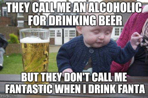 Drunk Baby Meme | THEY CALL ME AN ALCOHOLIC FOR DRINKING BEER BUT THEY DON'T CALL ME FANTASTIC WHEN I DRINK FANTA | image tagged in memes,drunk baby | made w/ Imgflip meme maker