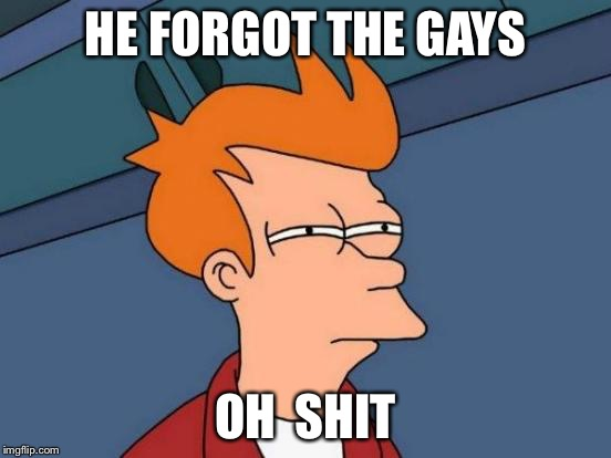 Futurama Fry Meme | HE FORGOT THE GAYS OH  SHIT | image tagged in memes,futurama fry | made w/ Imgflip meme maker