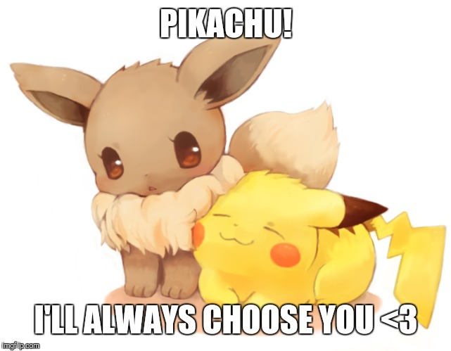 PIKACHU! I'LL ALWAYS CHOOSE YOU <3 | made w/ Imgflip meme maker