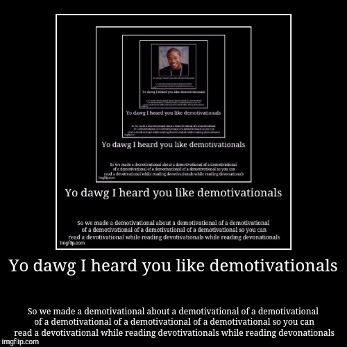 Yo dawg I heard you like demotivationals | So we made a demotivational about a demotivational of a demotivational of a demotivational of a d | image tagged in funny,demotivationals,too funny,yo dawg heard you | made w/ Imgflip demotivational maker