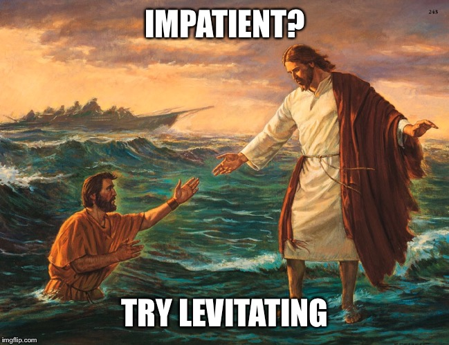 90/10 Jesus  | IMPATIENT? TRY LEVITATING | image tagged in jesus | made w/ Imgflip meme maker