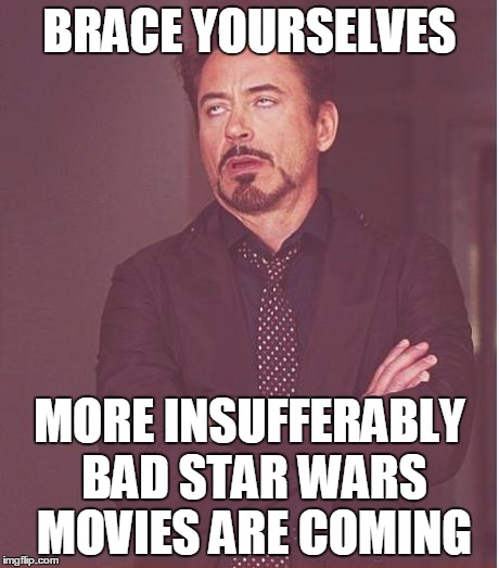 Face You Make Robert Downey Jr Meme | BRACE YOURSELVES MORE INSUFFERABLY BAD STAR WARS MOVIES ARE COMING | image tagged in memes,face you make robert downey jr | made w/ Imgflip meme maker