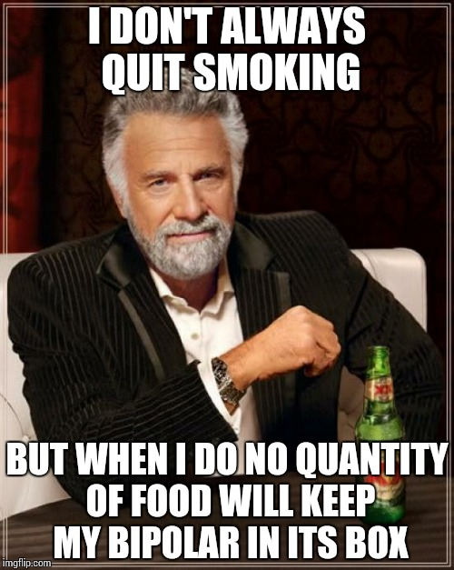 The Most Interesting Man In The World Meme | I DON'T ALWAYS QUIT SMOKING BUT WHEN I DO NO QUANTITY OF FOOD WILL KEEP MY BIPOLAR IN ITS BOX | image tagged in memes,the most interesting man in the world | made w/ Imgflip meme maker