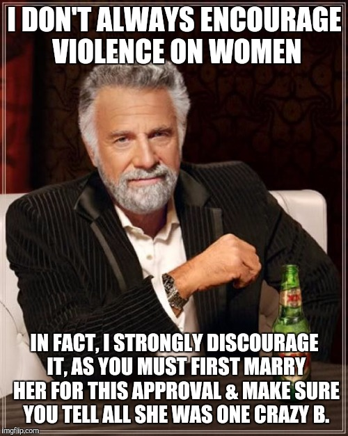 The Most Interesting Man In The World Meme | I DON'T ALWAYS ENCOURAGE VIOLENCE ON WOMEN IN FACT, I STRONGLY DISCOURAGE IT, AS YOU MUST FIRST MARRY HER FOR THIS APPROVAL & MAKE SURE YOU  | image tagged in memes,the most interesting man in the world | made w/ Imgflip meme maker