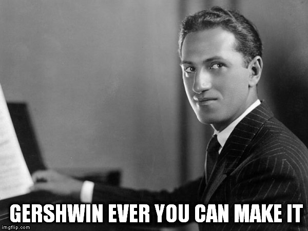 GERSHWIN EVER YOU CAN MAKE IT | made w/ Imgflip meme maker