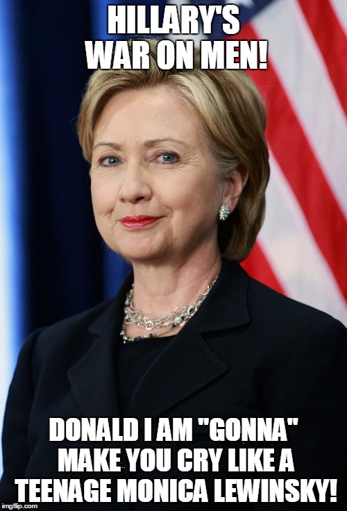 "Hillary's war on men! | HILLARY'S WAR ON MEN! DONALD I AM ""GONNA"" MAKE YOU CRY LIKE A TEENAGE MONICA LEWINSKY! 