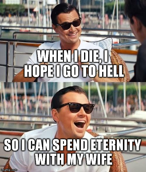 Leonardo Dicaprio Wolf Of Wall Street Meme | WHEN I DIE, I HOPE I GO TO HELL SO I CAN SPEND ETERNITY WITH MY WIFE | image tagged in memes,leonardo dicaprio wolf of wall street | made w/ Imgflip meme maker