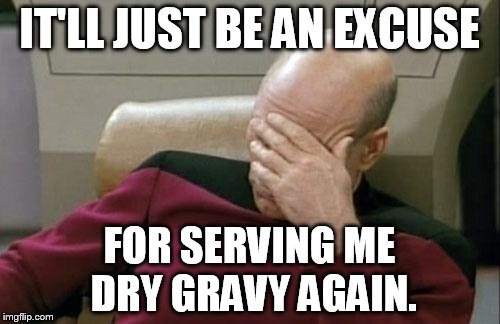Captain Picard Facepalm Meme | IT'LL JUST BE AN EXCUSE FOR SERVING ME DRY GRAVY AGAIN. | image tagged in memes,captain picard facepalm | made w/ Imgflip meme maker