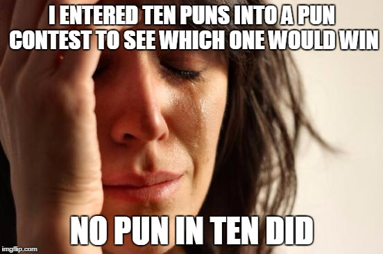 First World Problems Meme | I ENTERED TEN PUNS INTO A PUN CONTEST TO SEE WHICH ONE WOULD WIN NO PUN IN TEN DID | image tagged in memes,first world problems | made w/ Imgflip meme maker