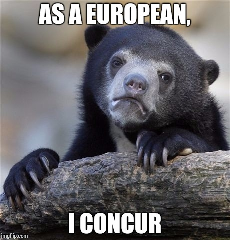 Confession Bear Meme | AS A EUROPEAN, I CONCUR | image tagged in memes,confession bear | made w/ Imgflip meme maker