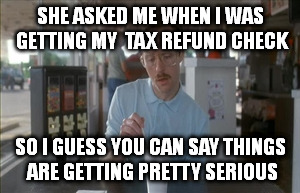 If you got the money she's got the time | SHE ASKED ME WHEN I WAS GETTING MY  TAX REFUND CHECK SO I GUESS YOU CAN SAY THINGS ARE GETTING PRETTY SERIOUS | image tagged in memes,so i guess you can say things are getting pretty serious | made w/ Imgflip meme maker