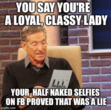 Maury Lie Detector Meme | YOU SAY YOU'RE   A LOYAL, CLASSY LADY YOUR  HALF NAKED SELFIES ON FB PROVED THAT WAS A LIE | image tagged in memes,maury lie detector | made w/ Imgflip meme maker