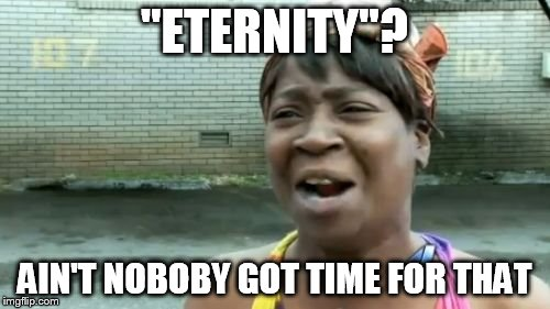 "Aint Nobody Got Time For That Meme | ""ETERNITY""? AIN'T NOBOBY GOT TIME FOR THAT 