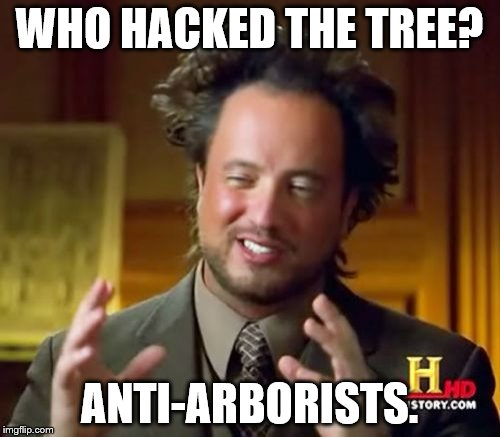 Ancient Aliens Meme | WHO HACKED THE TREE? ANTI-ARBORISTS. | image tagged in memes,ancient aliens | made w/ Imgflip meme maker