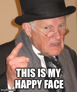 Back In My Day Meme | THIS IS MY HAPPY FACE | image tagged in memes,back in my day | made w/ Imgflip meme maker