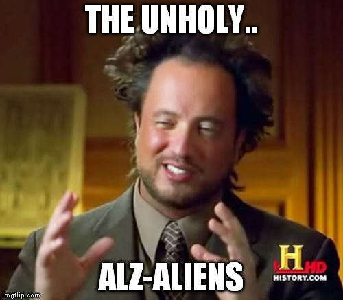Ancient Aliens Meme | THE UNHOLY.. ALZ-ALIENS | image tagged in memes,ancient aliens | made w/ Imgflip meme maker